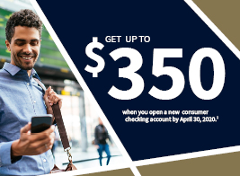Get up to $350 when you open a new consumer checking account by April 30, 2020.